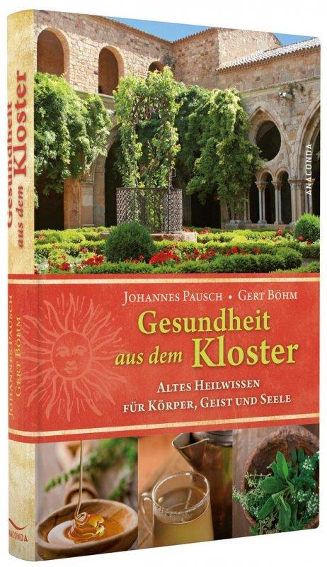 Gesundheit aus dem Kloster. Altes Heilwissen für Körper, Geist und Seele - Johannes Pausch u. Gert Böhm [Autoren]